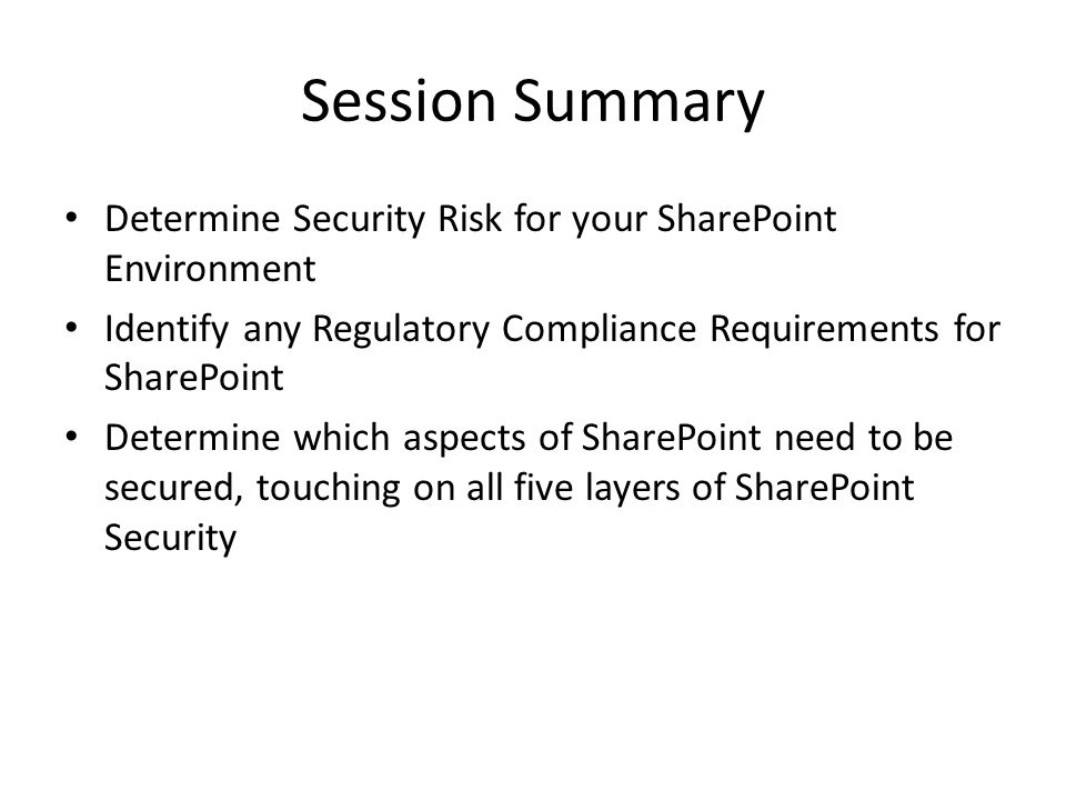 Session Summary Determine Security Risk for your SharePoint Environment Identify any Regulatory Compliance Requirements for SharePoint Determine which aspects of SharePoint need to be secured, touching on all five layers of SharePoint Security