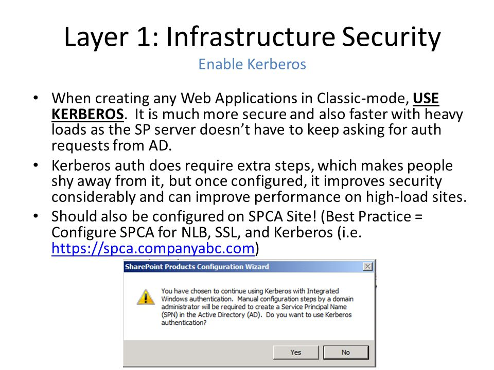 Layer 1: Infrastructure Security Enable Kerberos When creating any Web Applications in Classic-mode, USE KERBEROS. It is much more secure and also fas