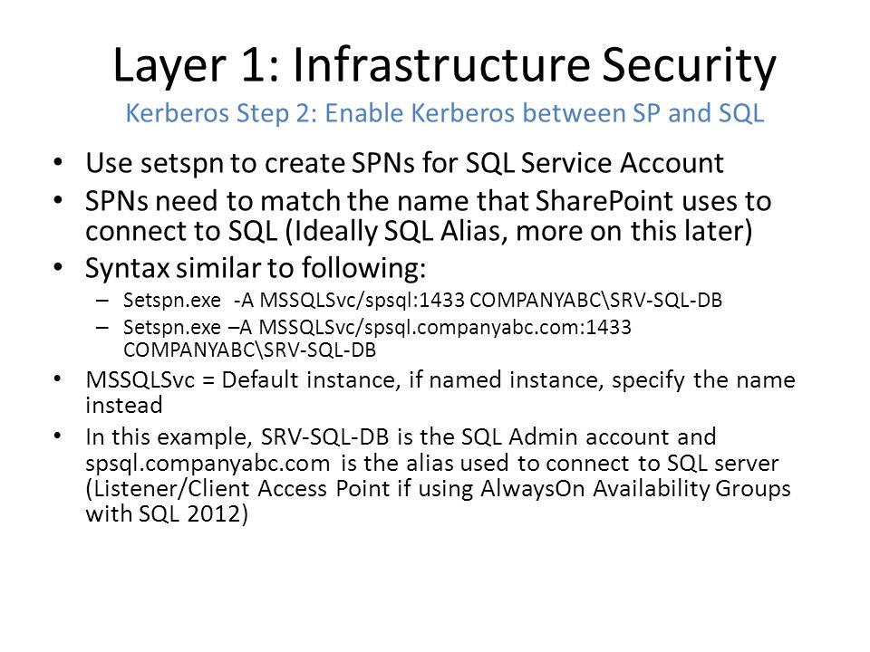 Layer 1: Infrastructure Security Kerberos Step 2: Enable Kerberos between SP and SQL Use setspn to create SPNs for SQL Service Account SPNs need to match the name that SharePoint uses to connect to SQL (Ideally SQL Alias, more on this later) Syntax similar to following: – Setspn.exe -A MSSQLSvc/spsql:1433 COMPANYABC\SRV-SQL-DB – Setspn.exe –A MSSQLSvc/spsql.companyabc.com:1433 COMPANYABC\SRV-SQL-DB MSSQLSvc = Default instance, if named instance, specify the name instead In this example, SRV-SQL-DB is the SQL Admin account and spsql.companyabc.com is the alias used to connect to SQL server (Listener/Client Access Point if using AlwaysOn Availability Groups with SQL 2012)