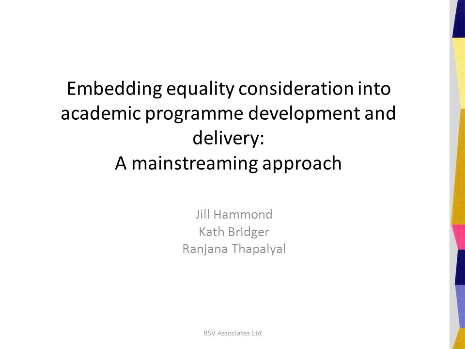 Embedding equality consideration into academic programme development and delivery: A mainstreaming approach Jill Hammond Kath Bridger Ranjana Thapalyal BSV Associates Ltd