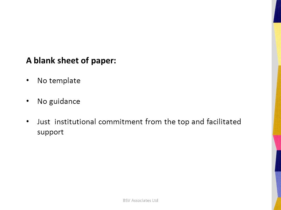 A blank sheet of paper: No template No guidance Just institutional commitment from the top and facilitated support BSV Associates Ltd