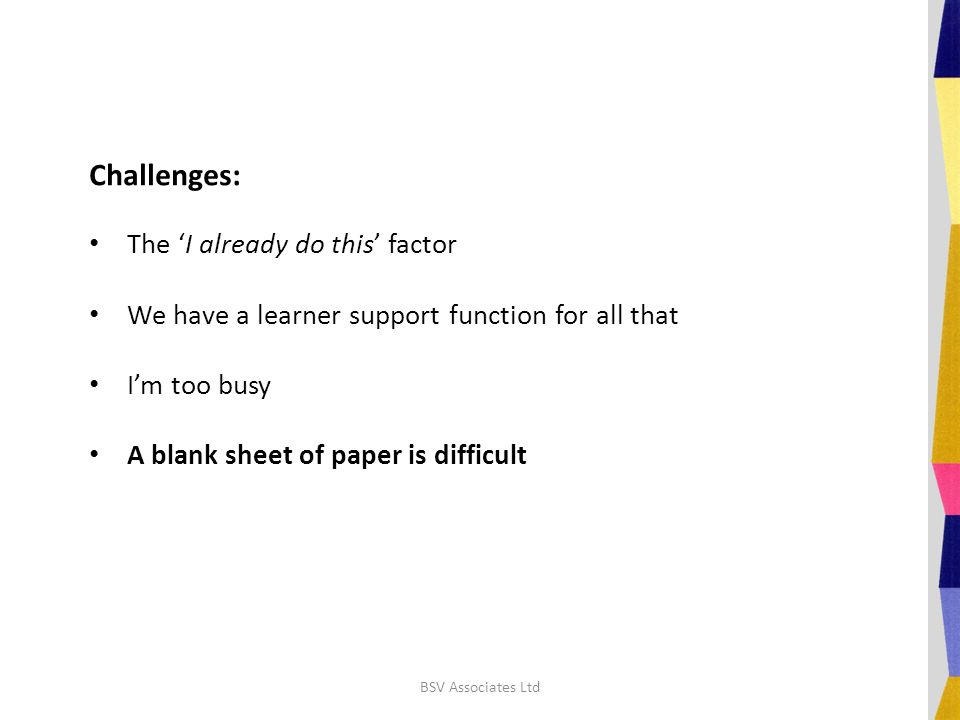 Challenges: The 'I already do this' factor We have a learner support function for all that I'm too busy A blank sheet of paper is difficult BSV Associ