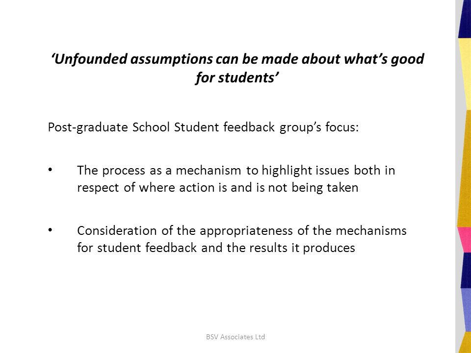 'Unfounded assumptions can be made about what's good for students' Post-graduate School Student feedback group's focus: The process as a mechanism to highlight issues both in respect of where action is and is not being taken Consideration of the appropriateness of the mechanisms for student feedback and the results it produces BSV Associates Ltd