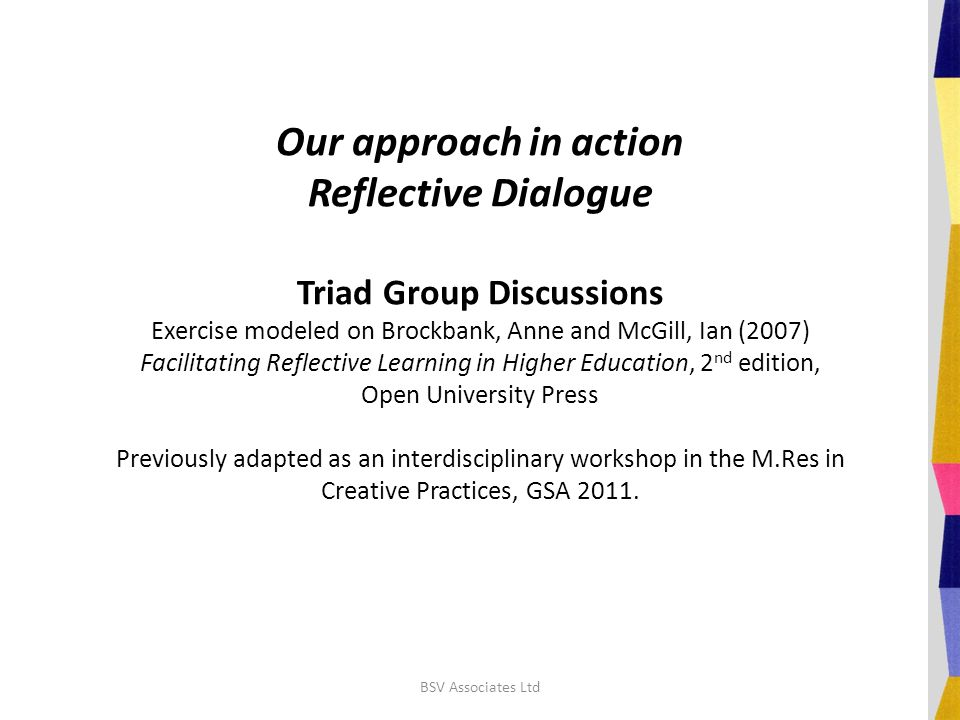 Our approach in action Reflective Dialogue Triad Group Discussions Exercise modeled on Brockbank, Anne and McGill, Ian (2007) Facilitating Reflective