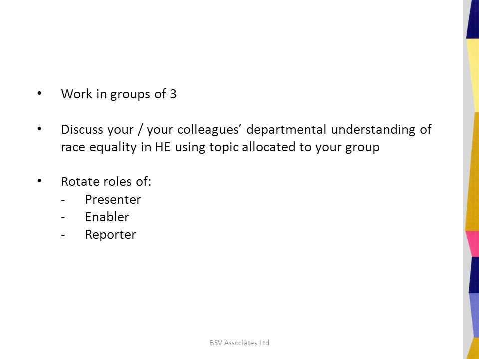 Work in groups of 3 Discuss your / your colleagues' departmental understanding of race equality in HE using topic allocated to your group Rotate roles