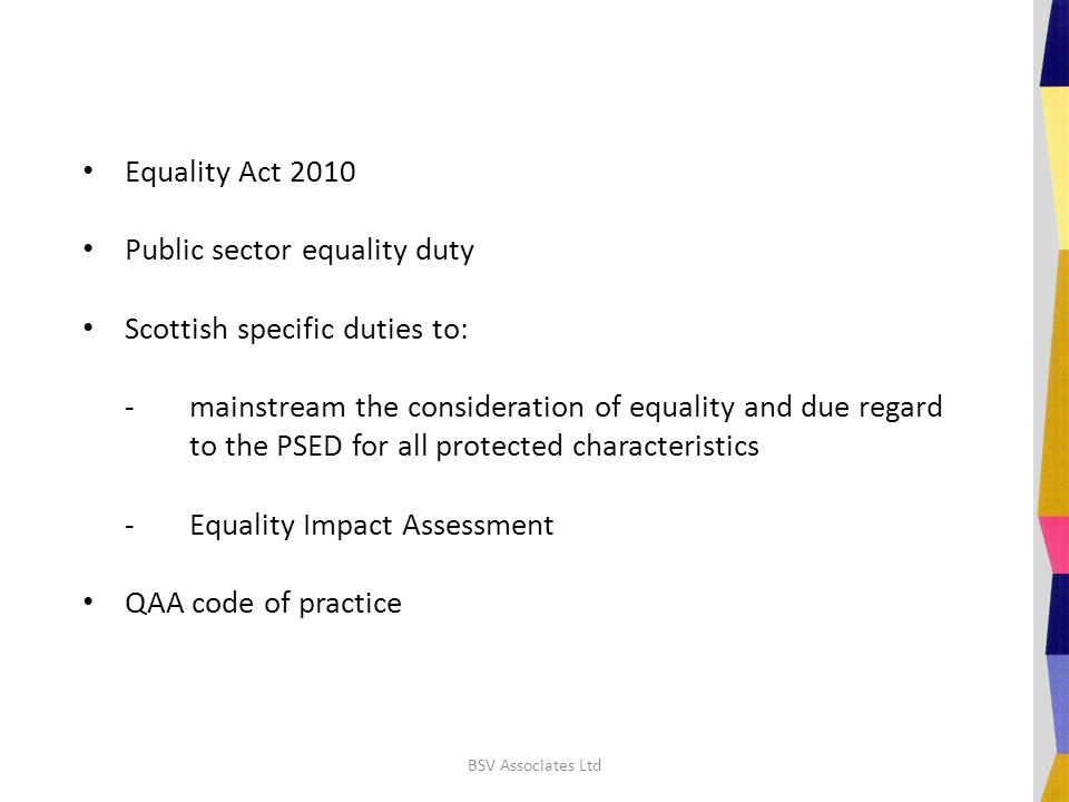 Equality Act 2010 Public sector equality duty Scottish specific duties to: -mainstream the consideration of equality and due regard to the PSED for all protected characteristics -Equality Impact Assessment QAA code of practice BSV Associates Ltd