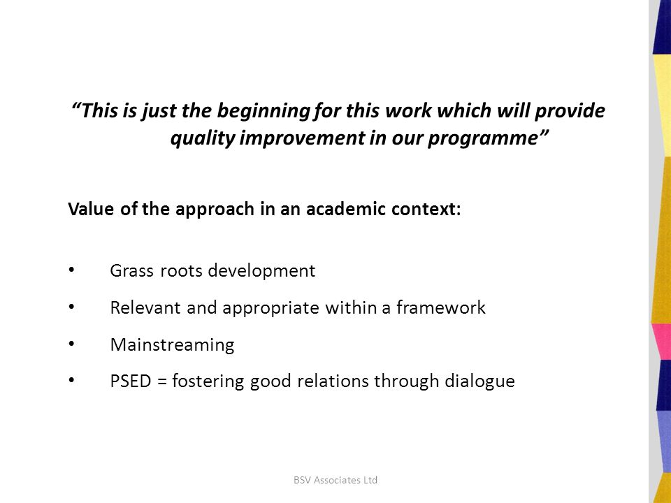 This is just the beginning for this work which will provide quality improvement in our programme Value of the approach in an academic context: Grass roots development Relevant and appropriate within a framework Mainstreaming PSED = fostering good relations through dialogue BSV Associates Ltd