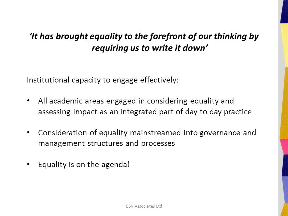 'It has brought equality to the forefront of our thinking by requiring us to write it down' Institutional capacity to engage effectively: All academic areas engaged in considering equality and assessing impact as an integrated part of day to day practice Consideration of equality mainstreamed into governance and management structures and processes Equality is on the agenda.