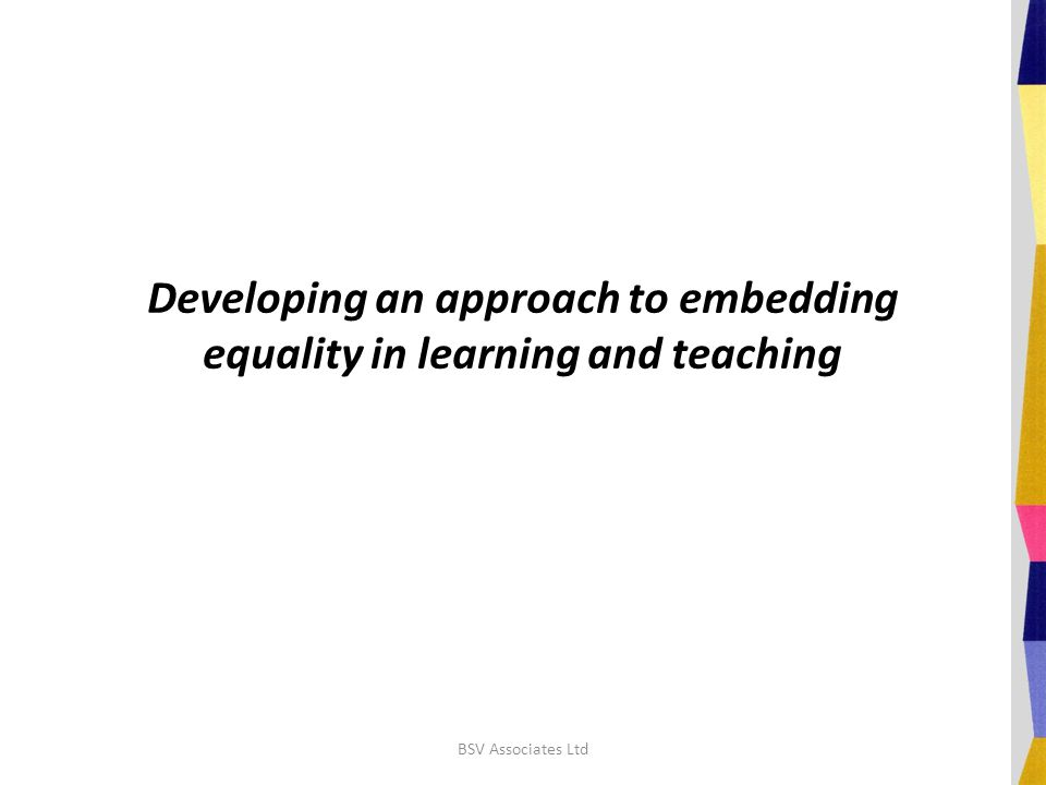 Developing an approach to embedding equality in learning and teaching BSV Associates Ltd