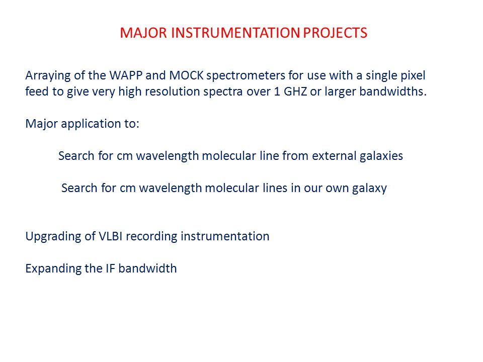 MAJOR INSTRUMENTATION PROJECTS Arraying of the WAPP and MOCK spectrometers for use with a single pixel feed to give very high resolution spectra over 1 GHZ or larger bandwidths.