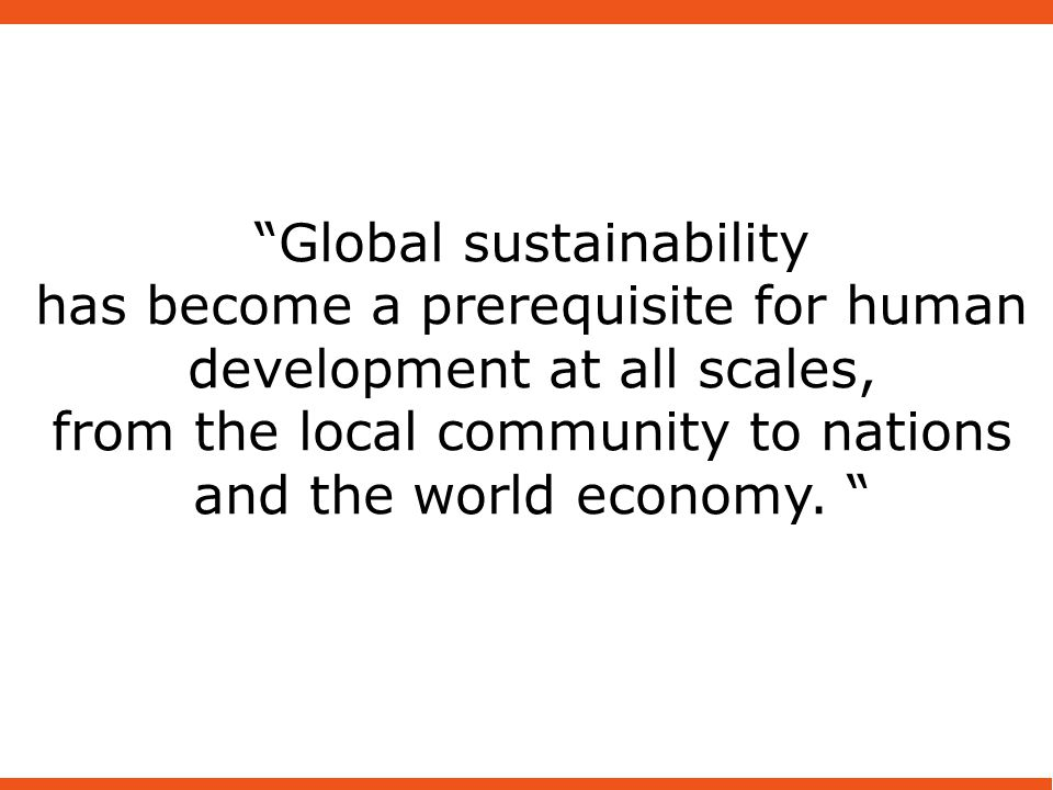 Global sustainability has become a prerequisite for human development at all scales, from the local community to nations and the world economy.