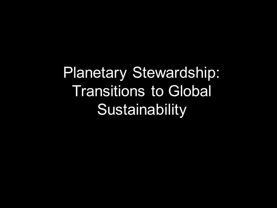 Planetary Stewardship: Transitions to Global Sustainability