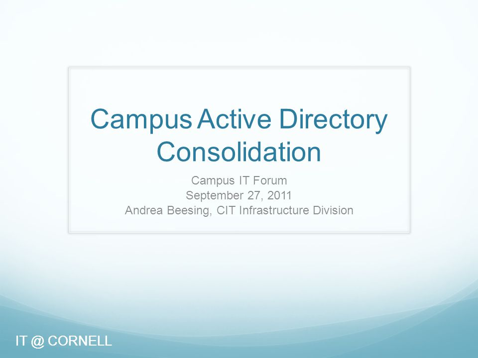 IT @ CORNELL Campus Active Directory Consolidation Campus IT Forum September 27, 2011 Andrea Beesing, CIT Infrastructure Division IT @ CORNELL