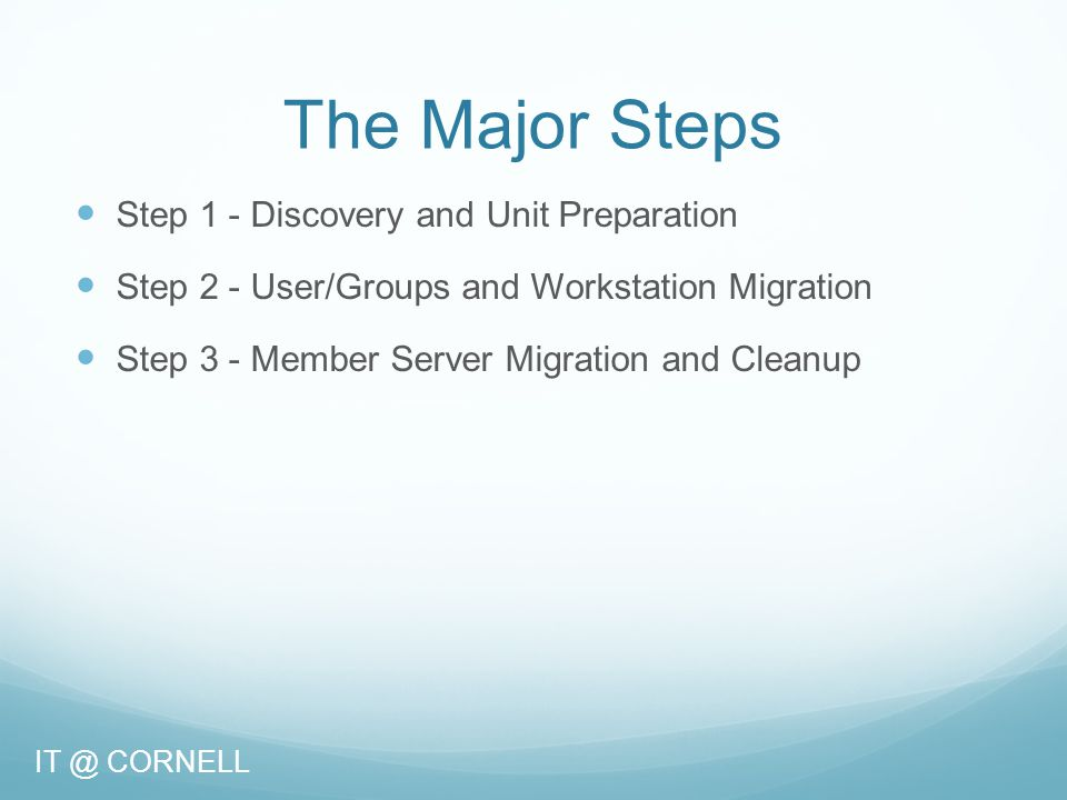 The Major Steps Step 1 - Discovery and Unit Preparation Step 2 - User/Groups and Workstation Migration Step 3 - Member Server Migration and Cleanup IT @ CORNELL