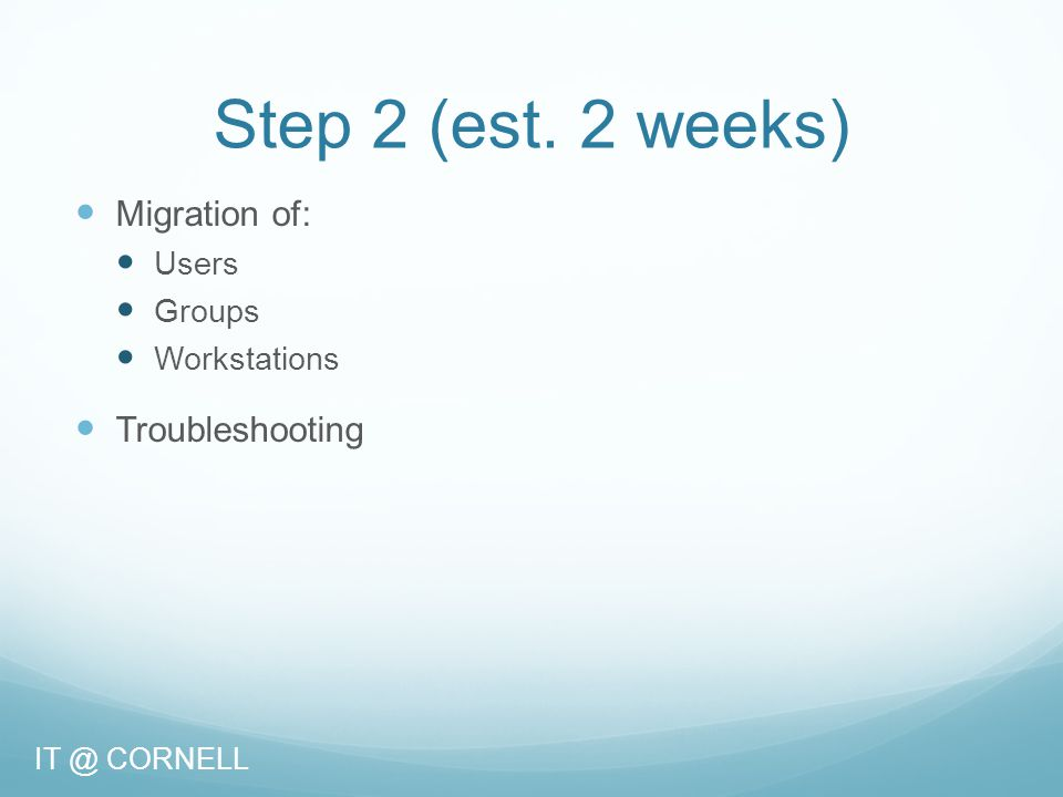 Step 2 (est. 2 weeks) Migration of: Users Groups Workstations Troubleshooting IT @ CORNELL