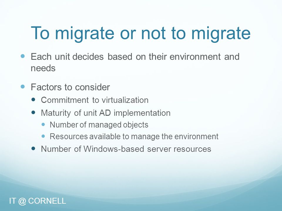 To migrate or not to migrate Each unit decides based on their environment and needs Factors to consider Commitment to virtualization Maturity of unit AD implementation Number of managed objects Resources available to manage the environment Number of Windows-based server resources IT @ CORNELL