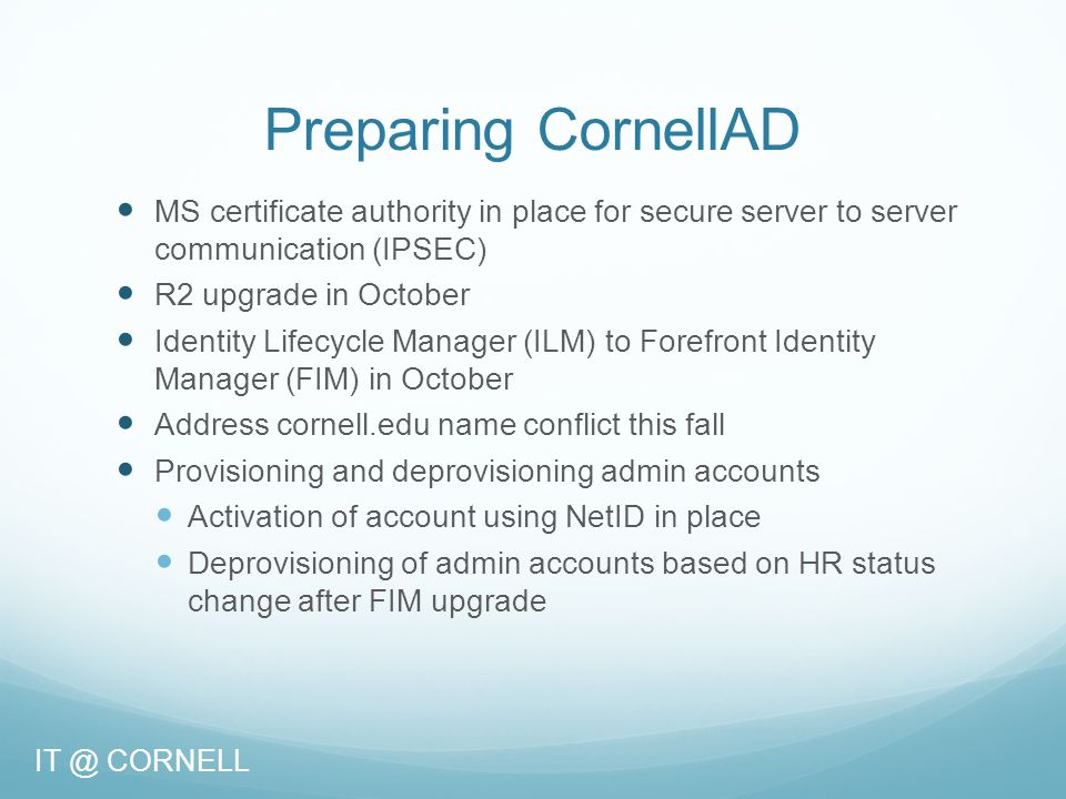 Preparing CornellAD MS certificate authority in place for secure server to server communication (IPSEC) R2 upgrade in October Identity Lifecycle Manager (ILM) to Forefront Identity Manager (FIM) in October Address cornell.edu name conflict this fall Provisioning and deprovisioning admin accounts Activation of account using NetID in place Deprovisioning of admin accounts based on HR status change after FIM upgrade IT @ CORNELL