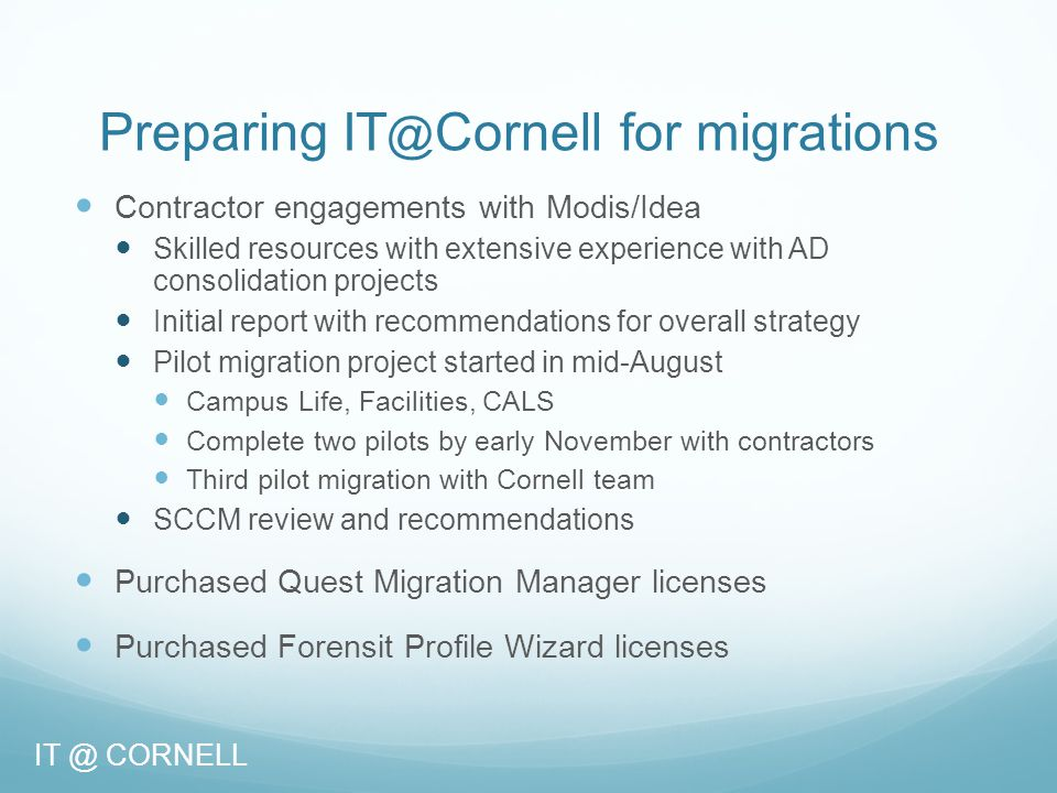 Migration Partnership -- Roles and Responsibilities Readiness and internal scheduling is the responsibility of the migrating units CIT to provide: CornellAD infrastructure Project Management and technical support Dedicated TSP-level migration support Dedicated migration engineers Access to CornellAD engineers (Tier 3) All participants to provide: Commitment to partnership and the planning process… IT @ CORNELL
