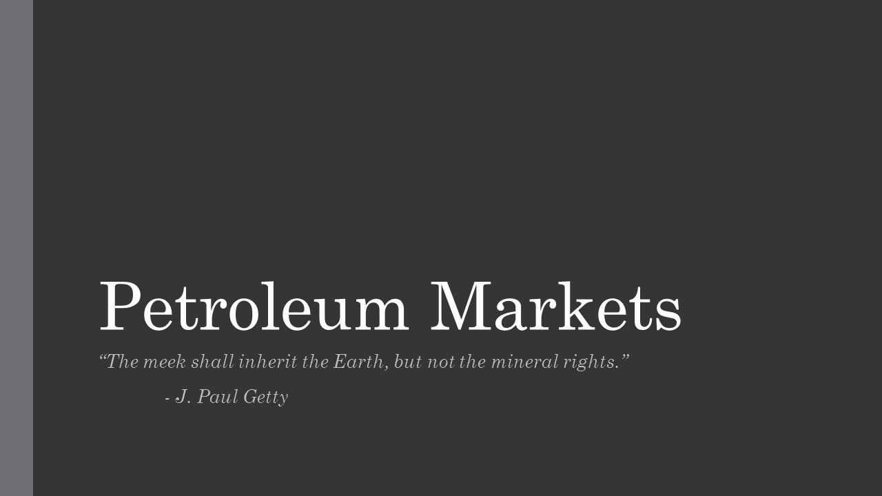 Petroleum Markets The meek shall inherit the Earth, but not the mineral rights. - J. Paul Getty
