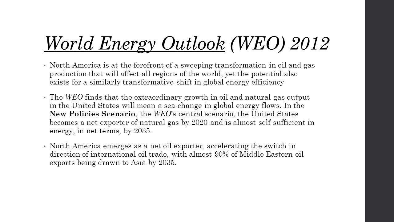 World Energy Outlook (WEO) 2012 North America is at the forefront of a sweeping transformation in oil and gas production that will affect all regions of the world, yet the potential also exists for a similarly transformative shift in global energy efficiency The WEO finds that the extraordinary growth in oil and natural gas output in the United States will mean a sea-change in global energy flows.