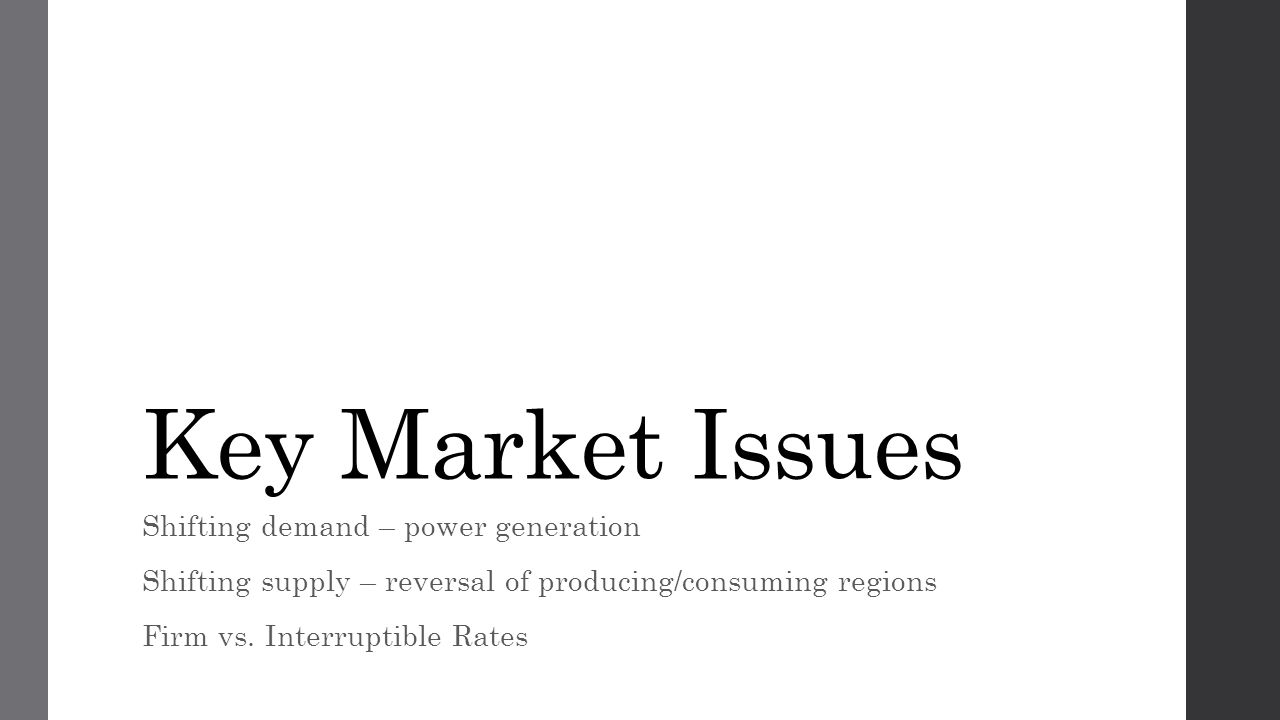 Key Market Issues Shifting demand – power generation Shifting supply – reversal of producing/consuming regions Firm vs.
