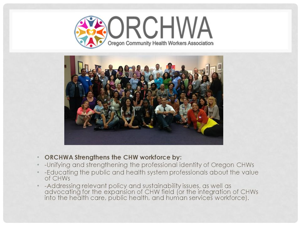 ORCHWA Strengthens the CHW workforce by: -Unifying and strengthening the professional identity of Oregon CHWs -Educating the public and health system professionals about the value of CHWs -Addressing relevant policy and sustainability issues, as well as advocating for the expansion of CHW field (or the integration of CHWs into the health care, public health, and human services workforce).