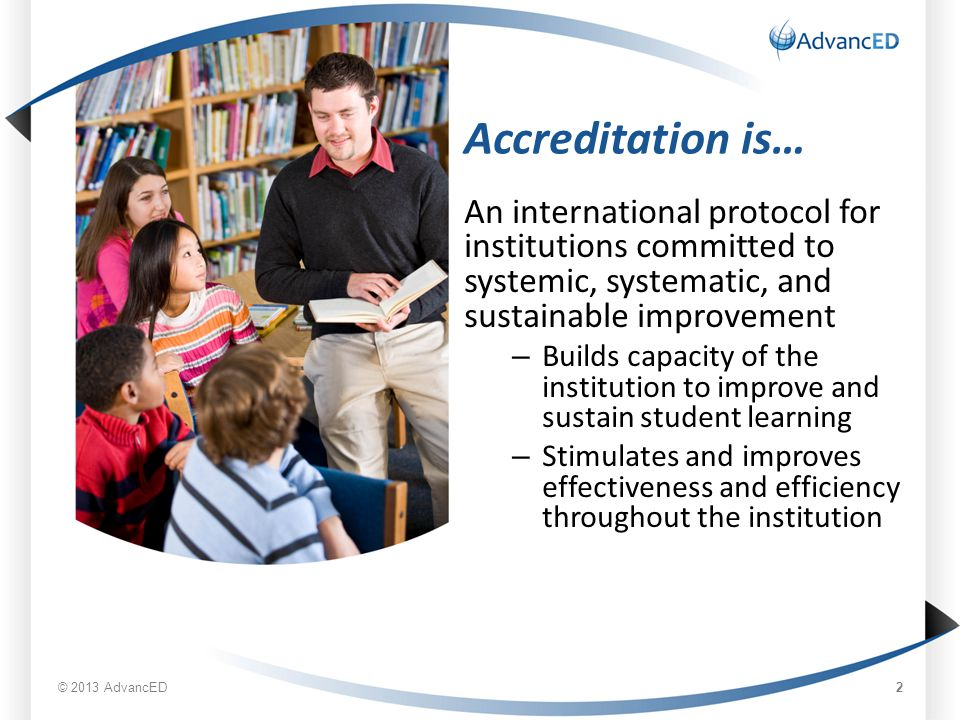 Accreditation is… An international protocol for institutions committed to systemic, systematic, and sustainable improvement – Builds capacity of the institution to improve and sustain student learning – Stimulates and improves effectiveness and efficiency throughout the institution © 2013 AdvancED 2