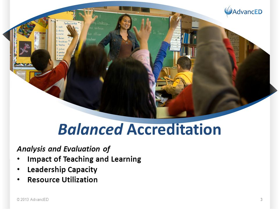 Balanced Accreditation Analysis and Evaluation of Impact of Teaching and Learning Leadership Capacity Resource Utilization © 2013 AdvancED 3