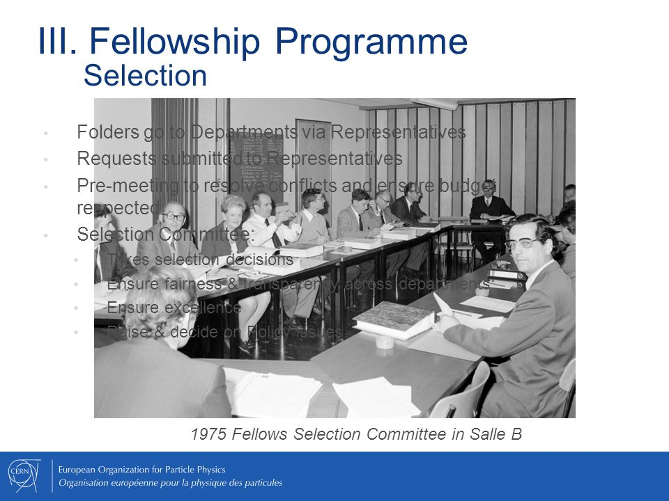 Folders go to Departments via Representatives Requests submitted to Representatives Pre-meeting to resolve conflicts and ensure budget respected Selection Committee: Takes selection decisions Ensure fairness & transparency across departments Ensure excellence Raise & decide on Policy issues 1975 Fellows Selection Committee in Salle B III.