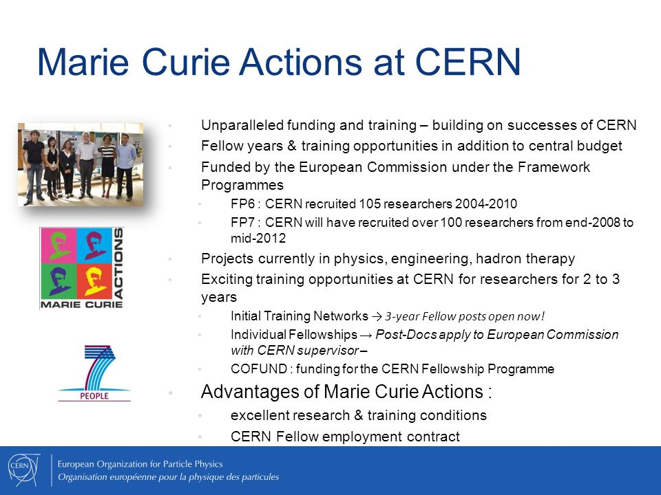Marie Curie Actions at CERN Unparalleled funding and training – building on successes of CERN Fellow years & training opportunities in addition to central budget Funded by the European Commission under the Framework Programmes FP6 : CERN recruited 105 researchers 2004-2010 FP7 : CERN will have recruited over 100 researchers from end-2008 to mid-2012 Projects currently in physics, engineering, hadron therapy Exciting training opportunities at CERN for researchers for 2 to 3 years Initial Training Networks → 3-year Fellow posts open now.