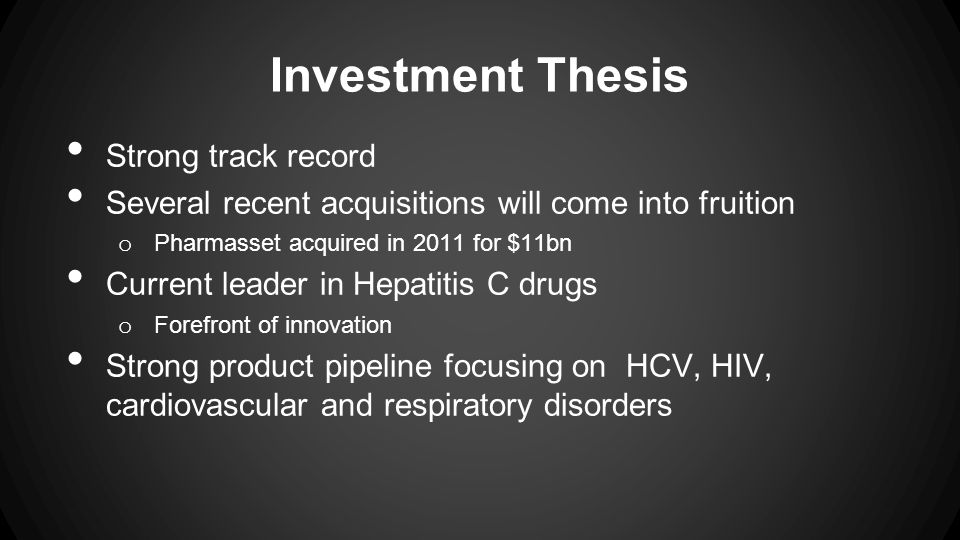 Investment Thesis Strong track record Several recent acquisitions will come into fruition o Pharmasset acquired in 2011 for $11bn Current leader in Hepatitis C drugs o Forefront of innovation Strong product pipeline focusing on HCV, HIV, cardiovascular and respiratory disorders