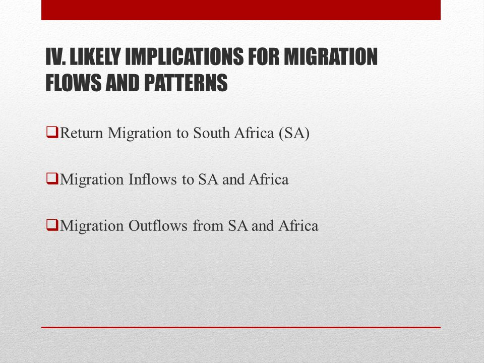 IV. LIKELY IMPLICATIONS FOR MIGRATION FLOWS AND PATTERNS  Return Migration to South Africa (SA)  Migration Inflows to SA and Africa  Migration Outf