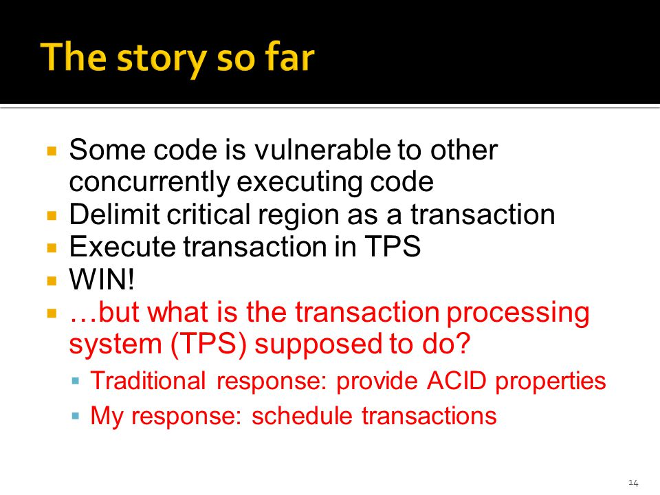  Some code is vulnerable to other concurrently executing code  Delimit critical region as a transaction  Execute transaction in TPS  WIN.
