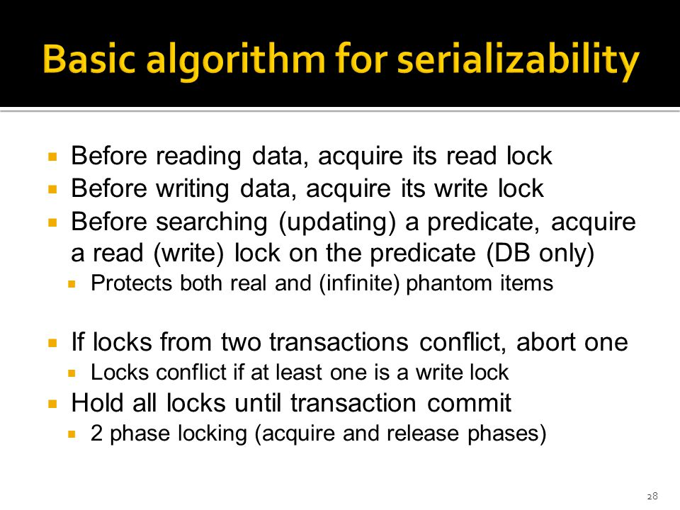  Before reading data, acquire its read lock  Before writing data, acquire its write lock  Before searching (updating) a predicate, acquire a read (write) lock on the predicate (DB only)  Protects both real and (infinite) phantom items  If locks from two transactions conflict, abort one  Locks conflict if at least one is a write lock  Hold all locks until transaction commit  2 phase locking (acquire and release phases) 28