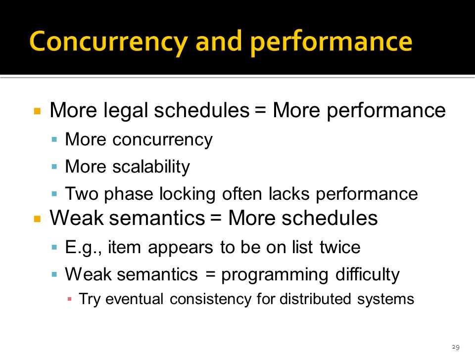  More legal schedules = More performance  More concurrency  More scalability  Two phase locking often lacks performance  Weak semantics = More schedules  E.g., item appears to be on list twice  Weak semantics = programming difficulty ▪Try eventual consistency for distributed systems 29
