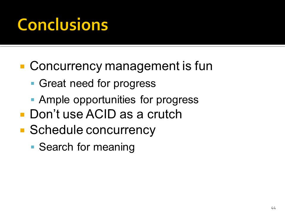  Concurrency management is fun  Great need for progress  Ample opportunities for progress  Don't use ACID as a crutch  Schedule concurrency  Search for meaning 44