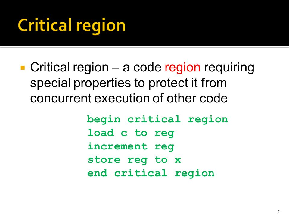 Critical region – a code region requiring special properties to protect it from concurrent execution of other code 7 begin critical region load c to reg increment reg store reg to x end critical region