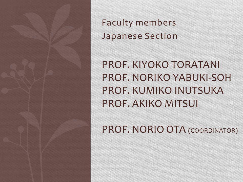 Faculty members Japanese Section PROF. KIYOKO TORATANI PROF. NORIKO YABUKI-SOH PROF. KUMIKO INUTSUKA PROF. AKIKO MITSUI PROF. NORIO OTA (COORDINATOR)