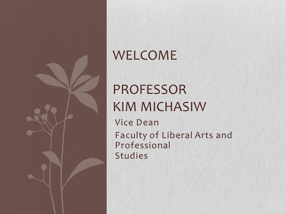 Vice Dean Faculty of Liberal Arts and Professional Studies WELCOME PROFESSOR KIM MICHASIW