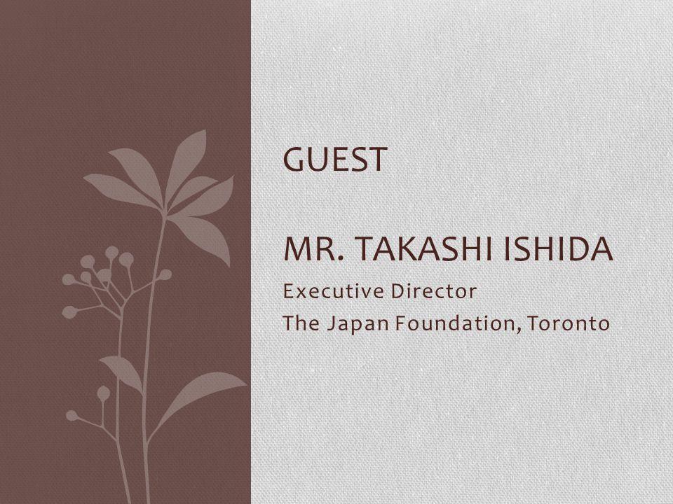 Executive Director The Japan Foundation, Toronto GUEST MR. TAKASHI ISHIDA