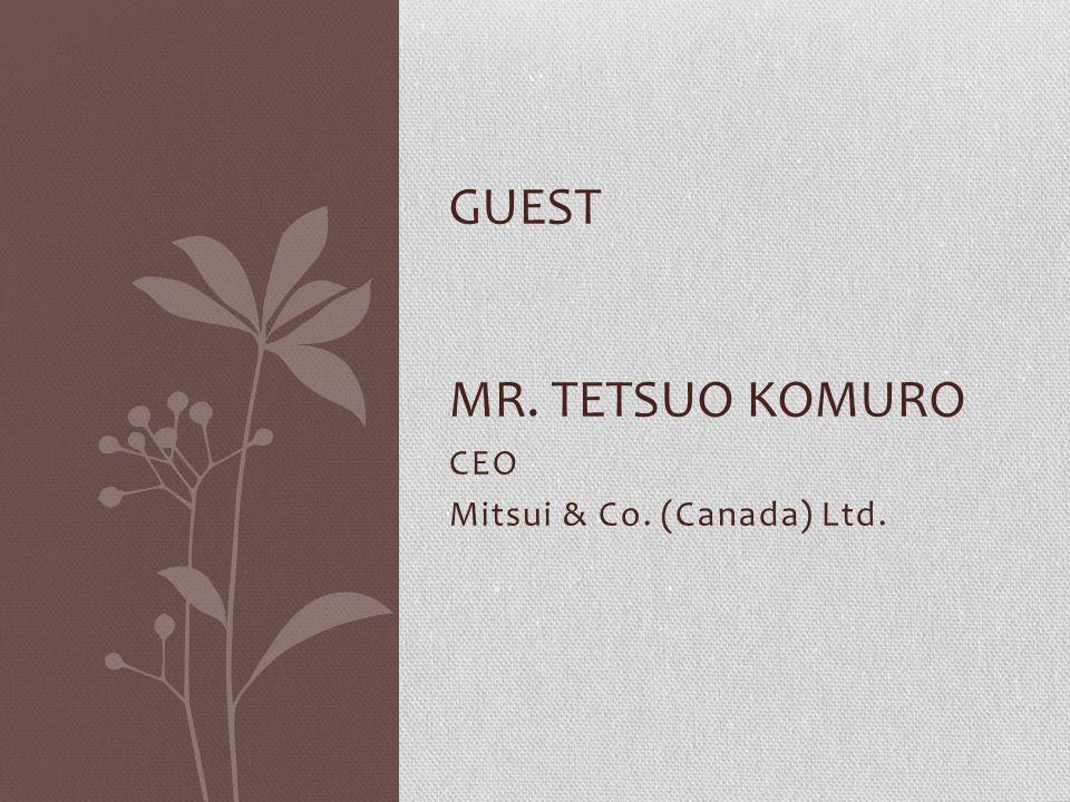 CEO Mitsui & Co. (Canada) Ltd. GUEST MR. TETSUO KOMURO