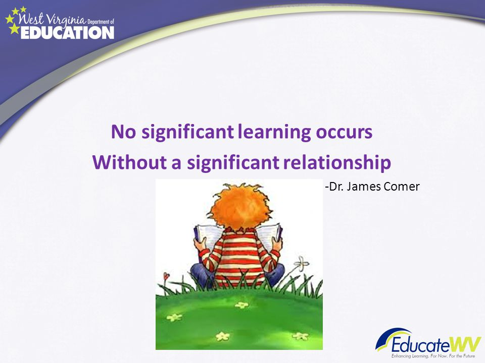 No significant learning occurs Without a significant relationship -Dr. James Comer