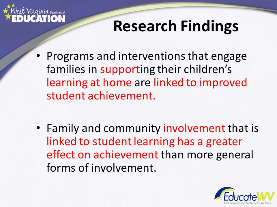 Research Findings Programs and interventions that engage families in supporting their children's learning at home are linked to improved student achievement.