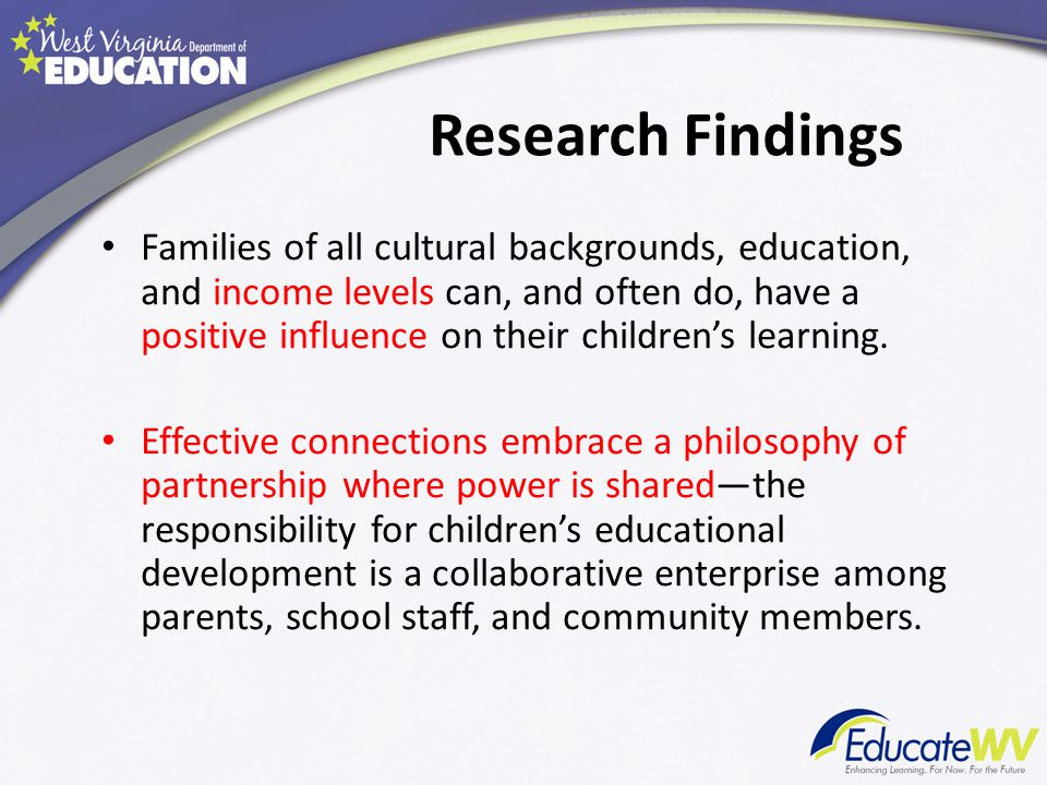 Research Findings Families of all cultural backgrounds, education, and income levels can, and often do, have a positive influence on their children's learning.