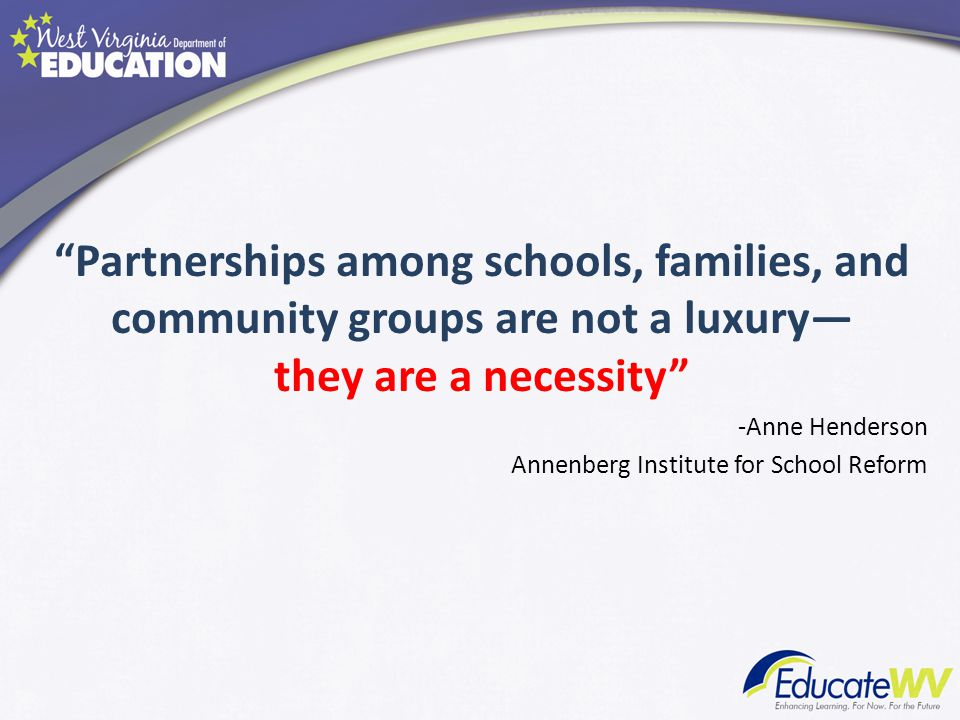 Partnerships among schools, families, and community groups are not a luxury— they are a necessity -Anne Henderson Annenberg Institute for School Reform