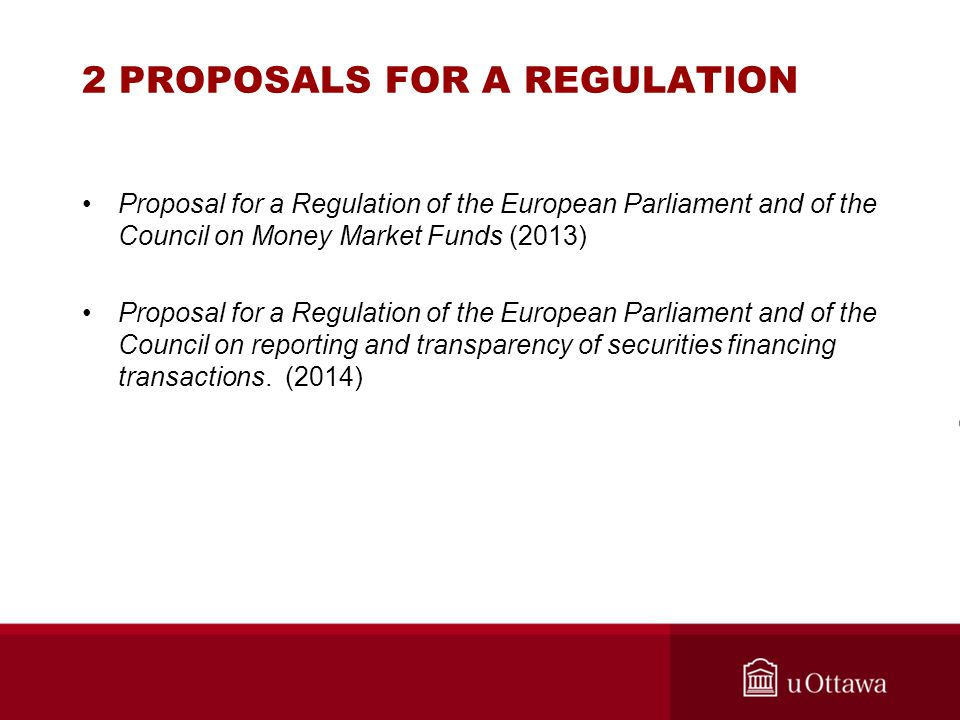 2 PROPOSALS FOR A REGULATION Proposal for a Regulation of the European Parliament and of the Council on Money Market Funds (2013) Proposal for a Regulation of the European Parliament and of the Council on reporting and transparency of securities financing transactions.
