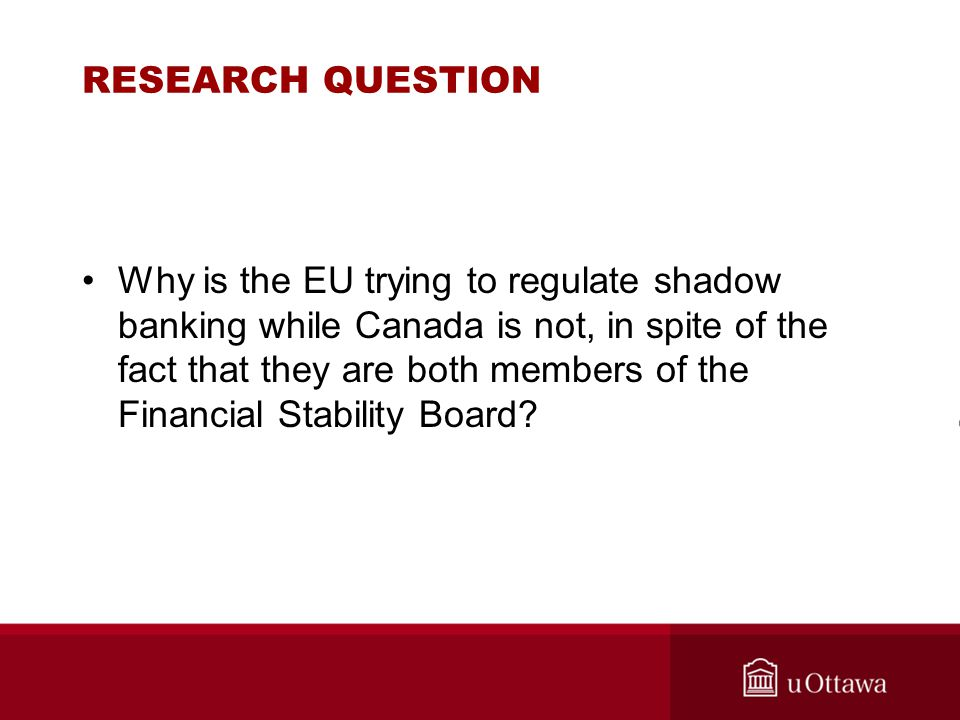 RESEARCH QUESTION Why is the EU trying to regulate shadow banking while Canada is not, in spite of the fact that they are both members of the Financial Stability Board?