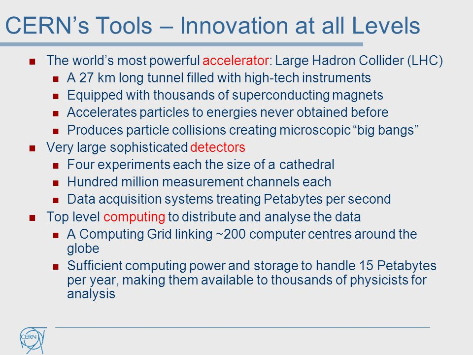 CERN's Tools – Innovation at all Levels The world's most powerful accelerator: Large Hadron Collider (LHC) A 27 km long tunnel filled with high-tech i