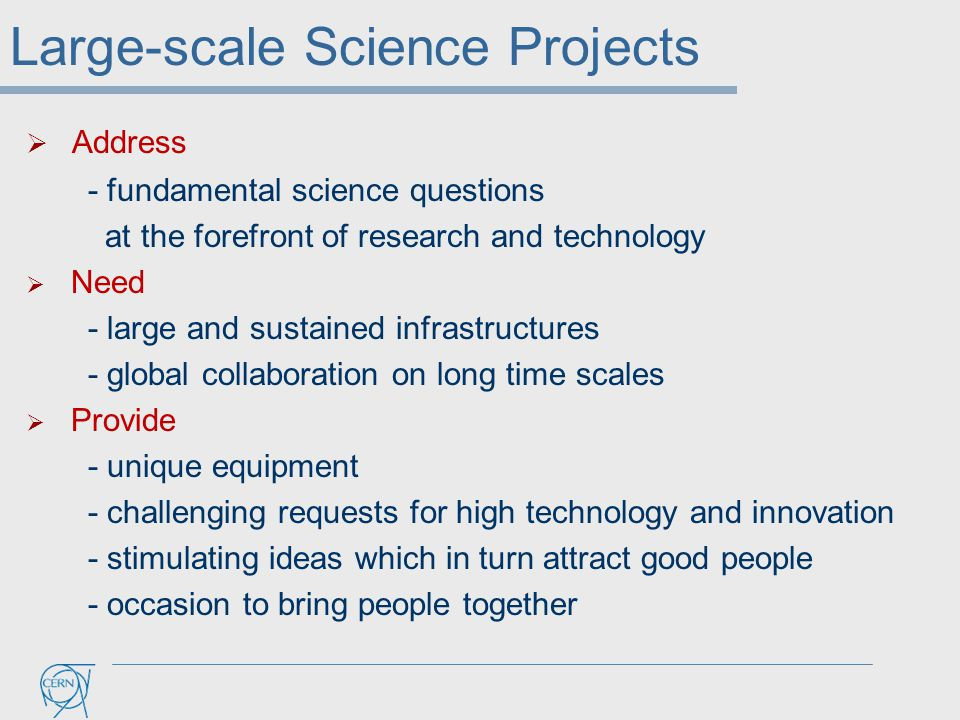  Address - fundamental science questions at the forefront of research and technology  Need - large and sustained infrastructures - global collaborat
