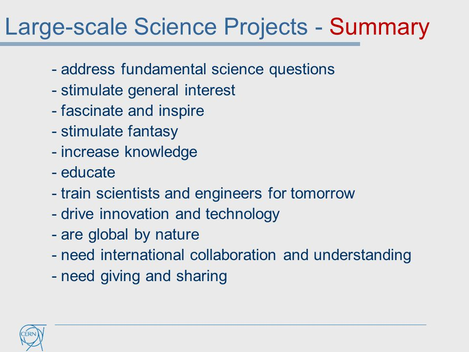 Large-scale Science Projects - Summary - address fundamental science questions - stimulate general interest - fascinate and inspire - stimulate fantasy - increase knowledge - educate - train scientists and engineers for tomorrow - drive innovation and technology - are global by nature - need international collaboration and understanding - need giving and sharing